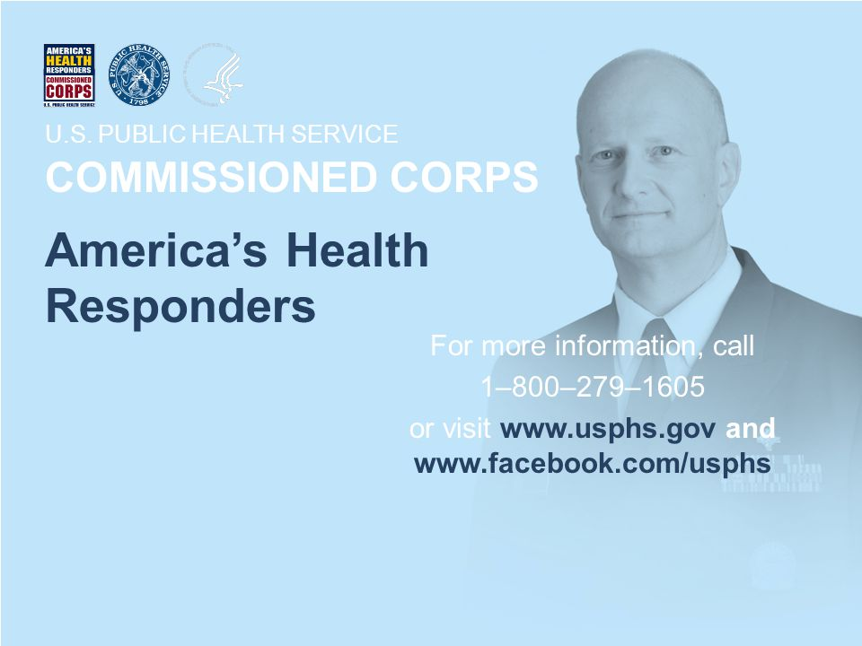 U.S. PUBLIC HEALTH SERVICE COMMISSIONED CORPS America's Health Responders For more information, call 1–800–279–1605 or visit www.usphs.gov and www.fac