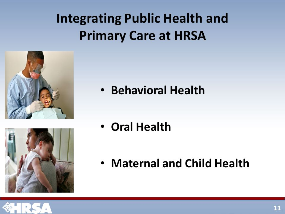 11 Integrating Public Health and Primary Care at HRSA Behavioral Health Oral Health Maternal and Child Health