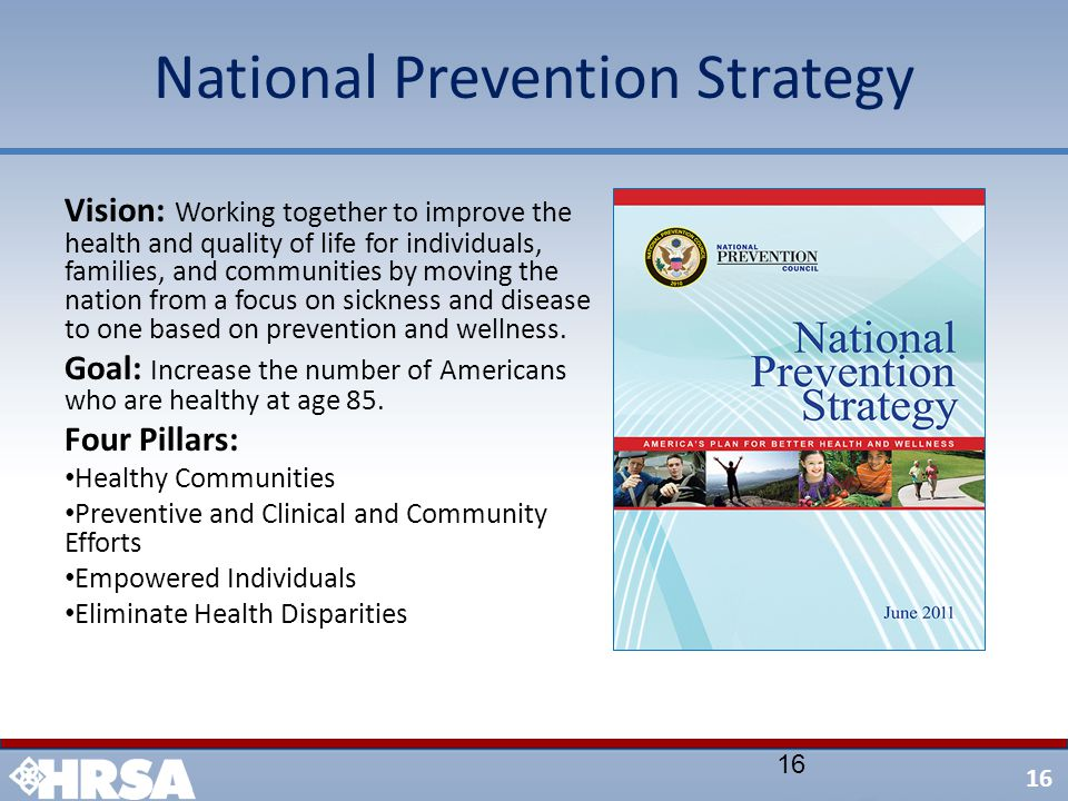 16 National Prevention Strategy 16 Vision: Working together to improve the health and quality of life for individuals, families, and communities by mo