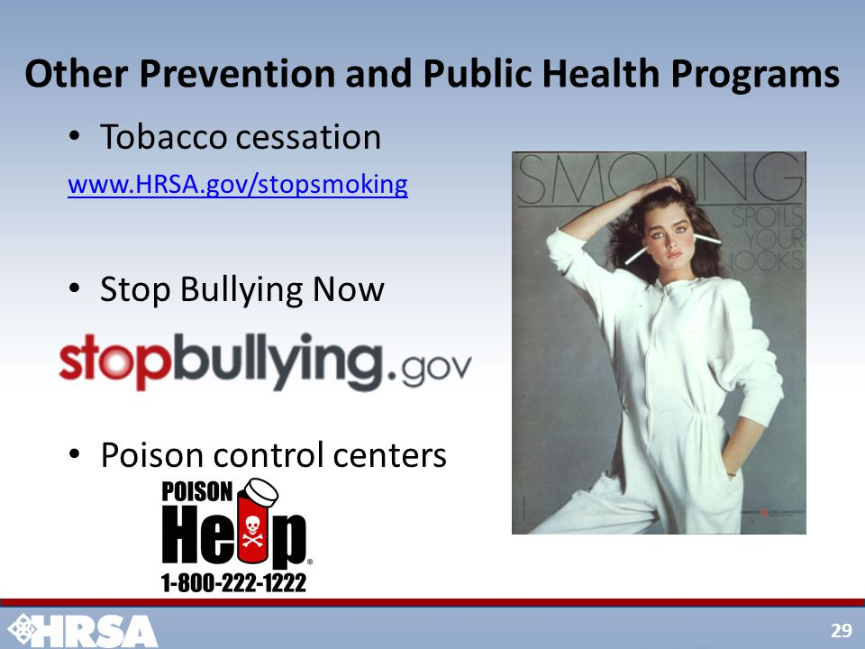 29 Other Prevention and Public Health Programs Tobacco cessation www.HRSA.gov/stopsmoking Stop Bullying Now Poison control centers