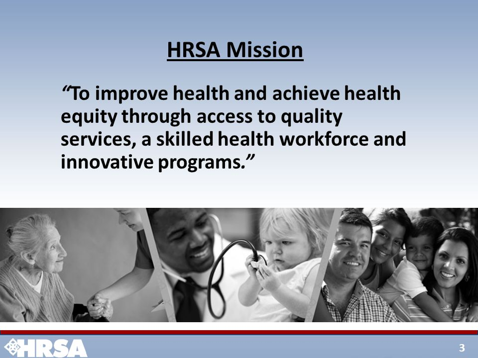 """3 HRSA Mission """"To improve health and achieve health equity through access to quality services, a skilled health workforce and innovative programs."""""""