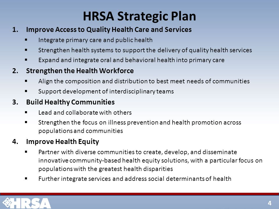 4 HRSA Strategic Plan 1.Improve Access to Quality Health Care and Services  Integrate primary care and public health  Strengthen health systems to support the delivery of quality health services  Expand and integrate oral and behavioral health into primary care 2.Strengthen the Health Workforce  Align the composition and distribution to best meet needs of communities  Support development of interdisciplinary teams 3.Build Healthy Communities  Lead and collaborate with others  Strengthen the focus on illness prevention and health promotion across populations and communities 4.Improve Health Equity  Partner with diverse communities to create, develop, and disseminate innovative community-based health equity solutions, with a particular focus on populations with the greatest health disparities  Further integrate services and address social determinants of health