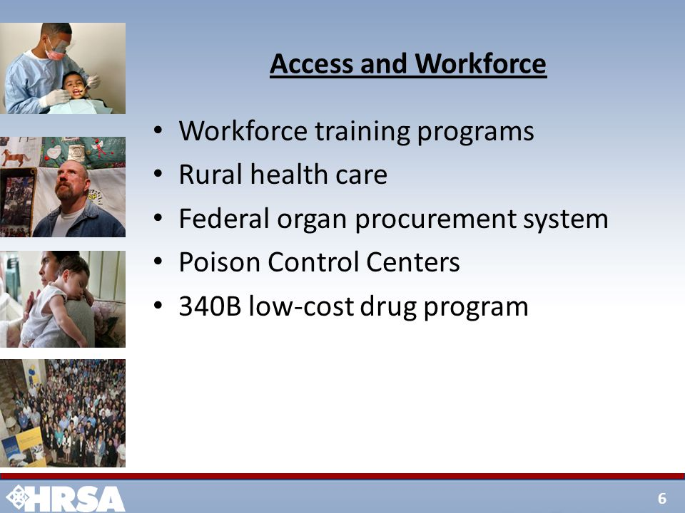 6 Access and Workforce Workforce training programs Rural health care Federal organ procurement system Poison Control Centers 340B low-cost drug progra