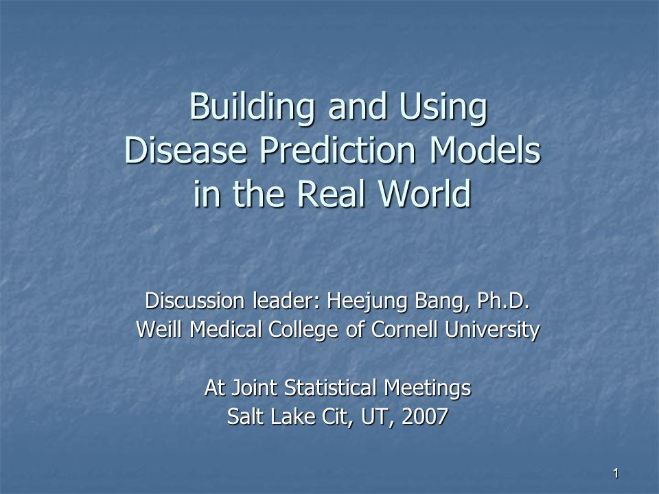1 Building and Using Disease Prediction Models in the Real World Building and Using Disease Prediction Models in the Real World Discussion leader: Heejung Bang, Ph.D.