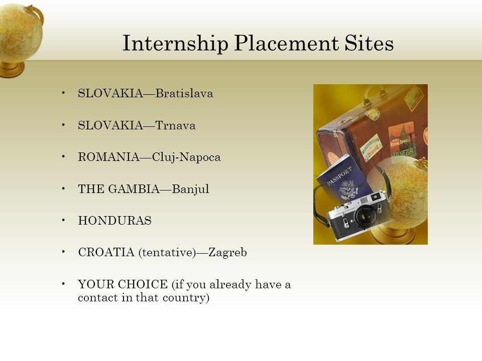 Internship Placement Sites SLOVAKIA—Bratislava SLOVAKIA—Trnava ROMANIA—Cluj-Napoca THE GAMBIA—Banjul HONDURAS CROATIA (tentative)—Zagreb YOUR CHOICE (if you already have a contact in that country)