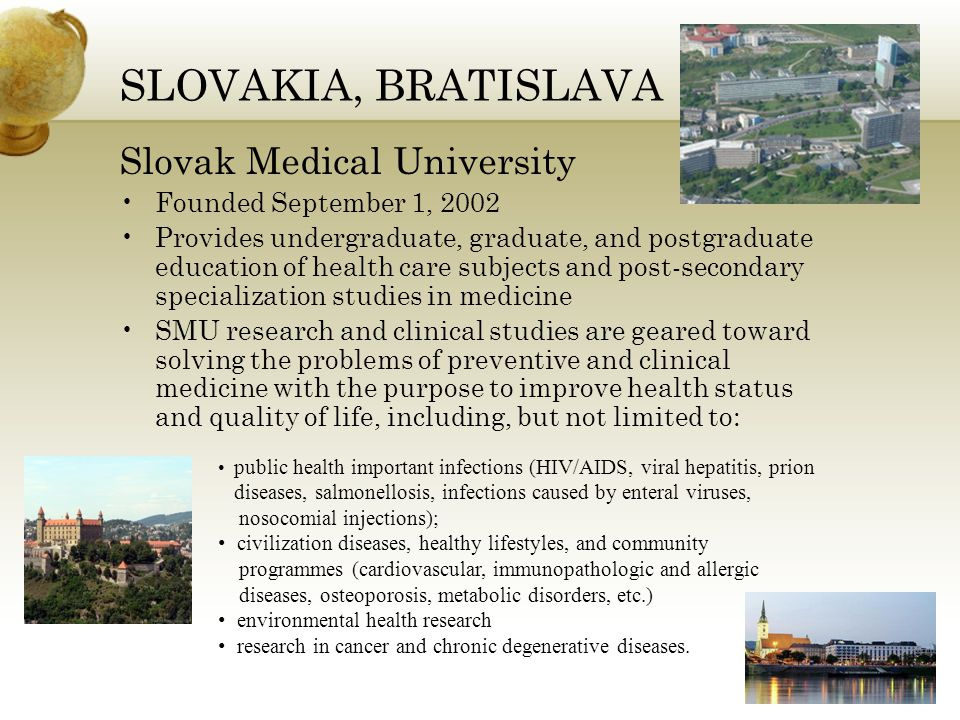 SLOVAKIA, BRATISLAVA Slovak Medical University Founded September 1, 2002 Provides undergraduate, graduate, and postgraduate education of health care subjects and post-secondary specialization studies in medicine SMU research and clinical studies are geared toward solving the problems of preventive and clinical medicine with the purpose to improve health status and quality of life, including, but not limited to: public health important infections (HIV/AIDS, viral hepatitis, prion diseases, salmonellosis, infections caused by enteral viruses, nosocomial injections); civilization diseases, healthy lifestyles, and community programmes (cardiovascular, immunopathologic and allergic diseases, osteoporosis, metabolic disorders, etc.) environmental health research research in cancer and chronic degenerative diseases.