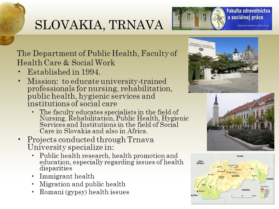 SLOVAKIA, TRNAVA The Department of Public Health, Faculty of Health Care & Social Work Established in 1994.