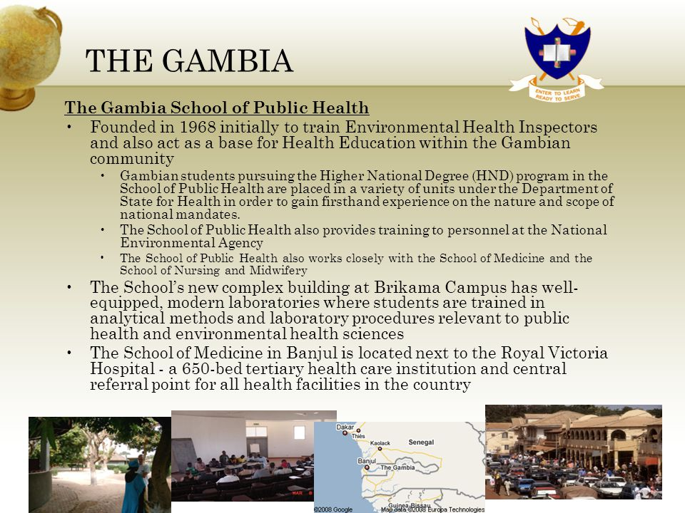 THE GAMBIA The Gambia School of Public Health Founded in 1968 initially to train Environmental Health Inspectors and also act as a base for Health Education within the Gambian community Gambian students pursuing the Higher National Degree (HND) program in the School of Public Health are placed in a variety of units under the Department of State for Health in order to gain firsthand experience on the nature and scope of national mandates.