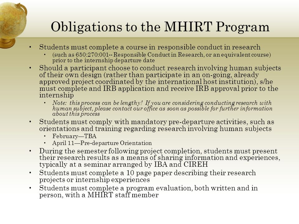 Obligations to the MHIRT Program Students must complete a course in responsible conduct in research (such as 650:270:001-- Responsible Conduct in Research, or an equivalent course) prior to the internship departure date Should a participant choose to conduct research involving human subjects of their own design (rather than participate in an on-going, already approved project coordinated by the international host institution), s/he must complete and IRB application and receive IRB approval prior to the internship Note: this process can be lengthy.