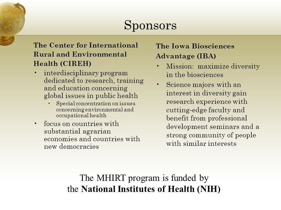 Sponsors The Center for International Rural and Environmental Health (CIREH) interdisciplinary program dedicated to research, training and education concerning global issues in public health Special concentration on issues concerning environmental and occupational health focus on countries with substantial agrarian economies and countries with new democracies The Iowa Biosciences Advantage (IBA) Mission: maximize diversity in the biosciences Science majors with an interest in diversity gain research experience with cutting-edge faculty and benefit from professional development seminars and a strong community of people with similar interests The MHIRT program is funded by the National Institutes of Health (NIH)