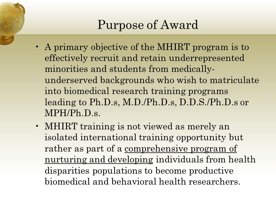 Purpose of Award A primary objective of the MHIRT program is to effectively recruit and retain underrepresented minorities and students from medically- underserved backgrounds who wish to matriculate into biomedical research training programs leading to Ph.D.s, M.D./Ph.D.s, D.D.S./Ph.D.s or MPH/Ph.D.s.