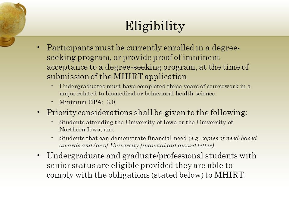 Eligibility Participants must be currently enrolled in a degree- seeking program, or provide proof of imminent acceptance to a degree-seeking program, at the time of submission of the MHIRT application Undergraduates must have completed three years of coursework in a major related to biomedical or behavioral health science Minimum GPA: 3.0 Priority considerations shall be given to the following: Students attending the University of Iowa or the University of Northern Iowa; and Students that can demonstrate financial need ( e.g.