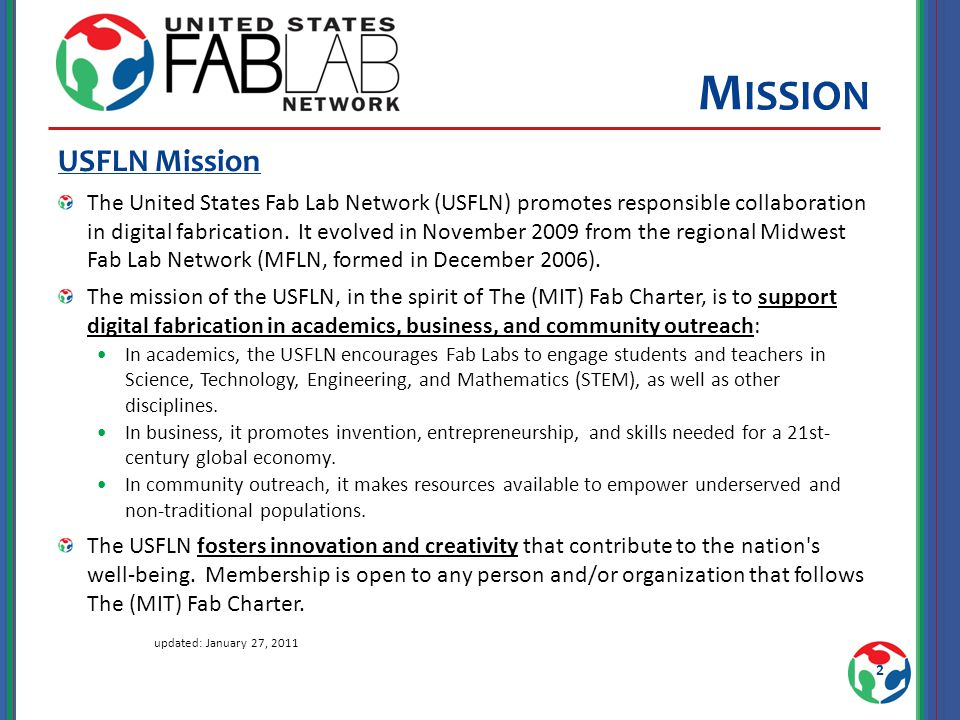 M ISSION USFLN Mission The United States Fab Lab Network (USFLN) promotes responsible collaboration in digital fabrication.