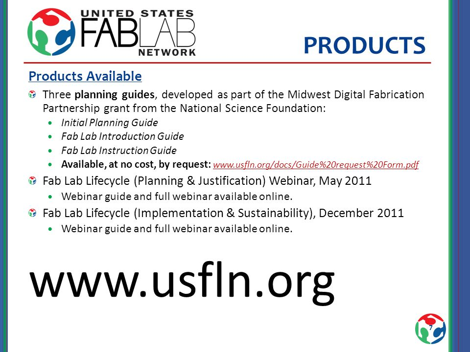 PRODUCTS Products Available Three planning guides, developed as part of the Midwest Digital Fabrication Partnership grant from the National Science Foundation: Initial Planning Guide Fab Lab Introduction Guide Fab Lab Instruction Guide Available, at no cost, by request: www.usfln.org/docs/Guide%20request%20Form.pdf www.usfln.org/docs/Guide%20request%20Form.pdf Fab Lab Lifecycle (Planning & Justification) Webinar, May 2011 Webinar guide and full webinar available online.
