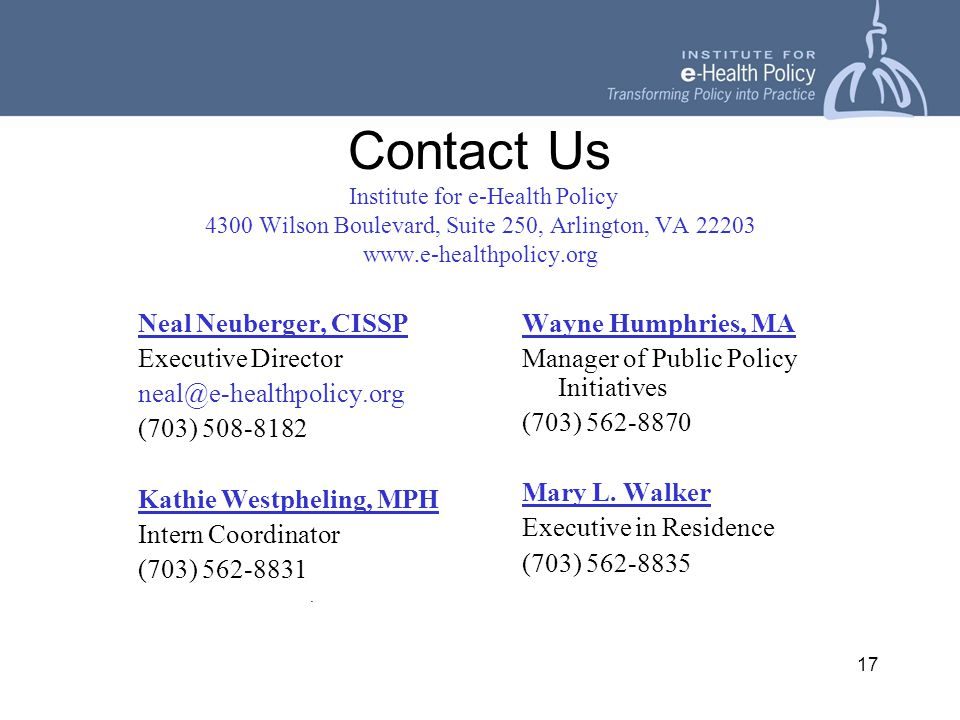 17 Contact Us Institute for e-Health Policy 4300 Wilson Boulevard, Suite 250, Arlington, VA 22203 www.e-healthpolicy.org Neal Neuberger, CISSP Executive Director neal@e-healthpolicy.org (703) 508-8182 Kathie Westpheling, MPH Intern Coordinator (703) 562-8831.