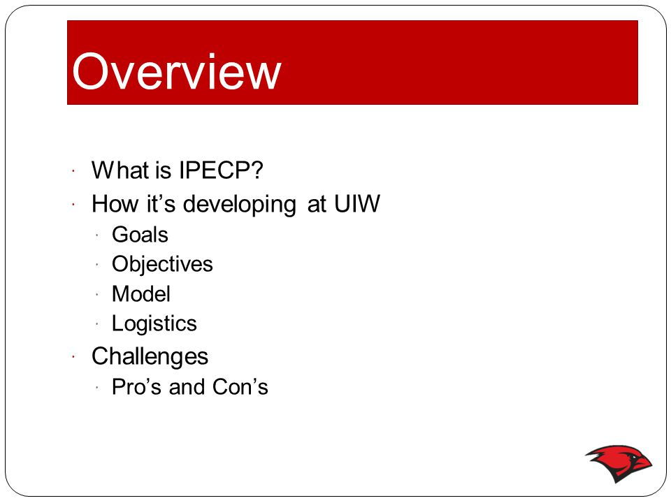 Overview  What is IPECP?  How it's developing at UIW  Goals  Objectives  Model  Logistics  Challenges  Pro's and Con's