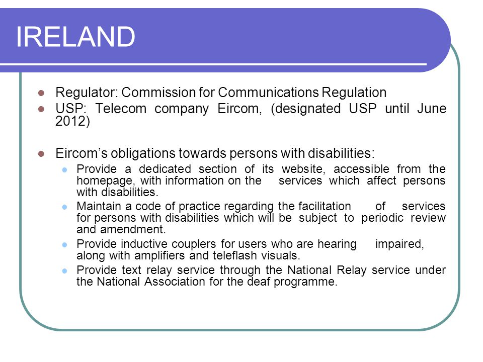 IRELAND Regulator: Commission for Communications Regulation USP: Telecom company Eircom, (designated USP until June 2012) Eircom's obligations towards persons with disabilities: Provide a dedicated section of its website, accessible from the homepage, with information on the services which affect persons with disabilities.