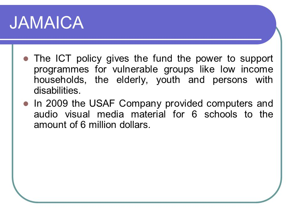 JAMAICA The ICT policy gives the fund the power to support programmes for vulnerable groups like low income households, the elderly, youth and persons with disabilities.