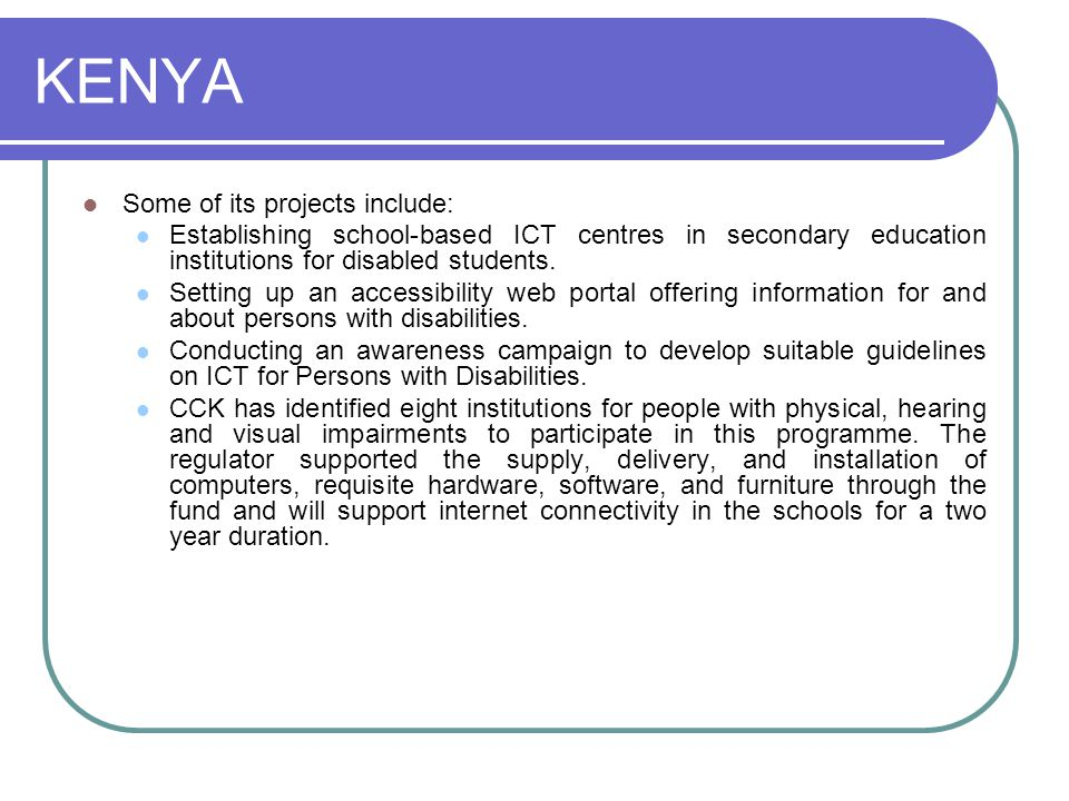 KENYA Some of its projects include: Establishing school-based ICT centres in secondary education institutions for disabled students.