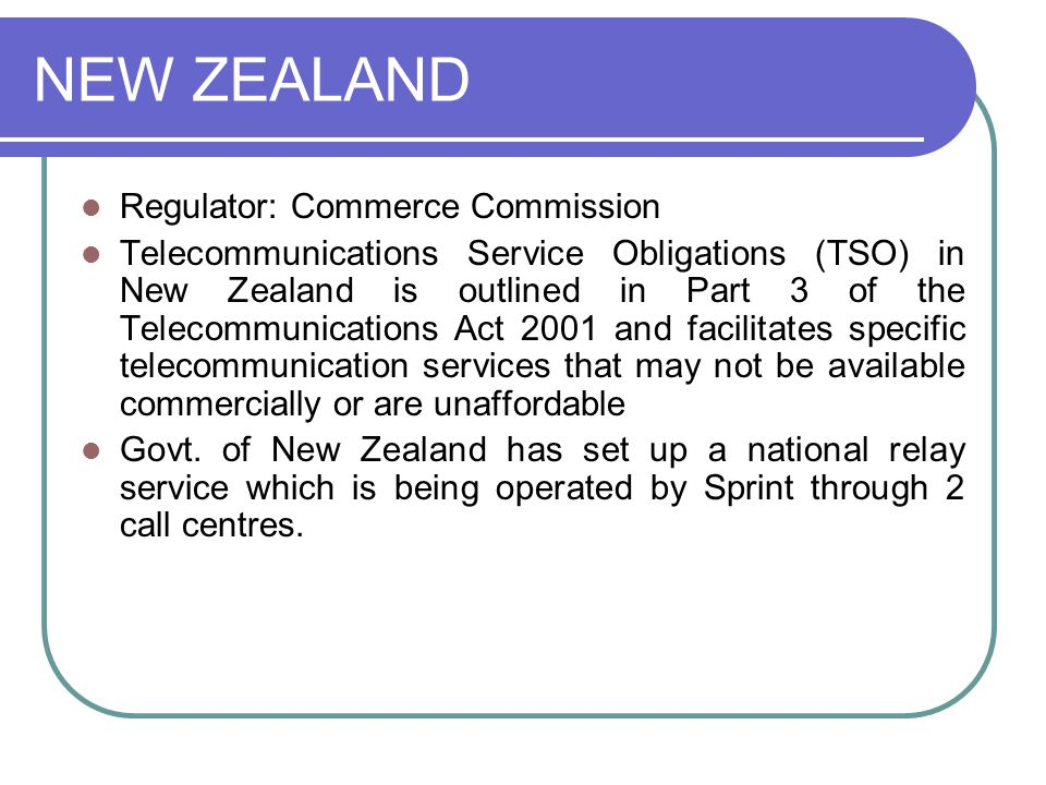 NEW ZEALAND Regulator: Commerce Commission Telecommunications Service Obligations (TSO) in New Zealand is outlined in Part 3 of the Telecommunications Act 2001 and facilitates specific telecommunication services that may not be available commercially or are unaffordable Govt.