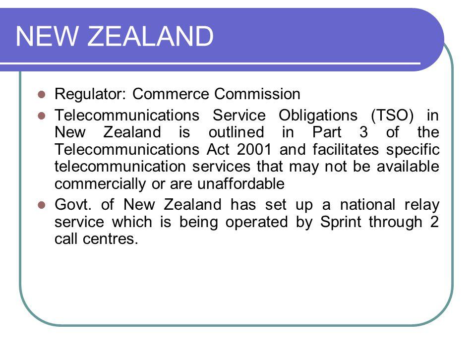 NEW ZEALAND Regulator: Commerce Commission Telecommunications Service Obligations (TSO) in New Zealand is outlined in Part 3 of the Telecommunications