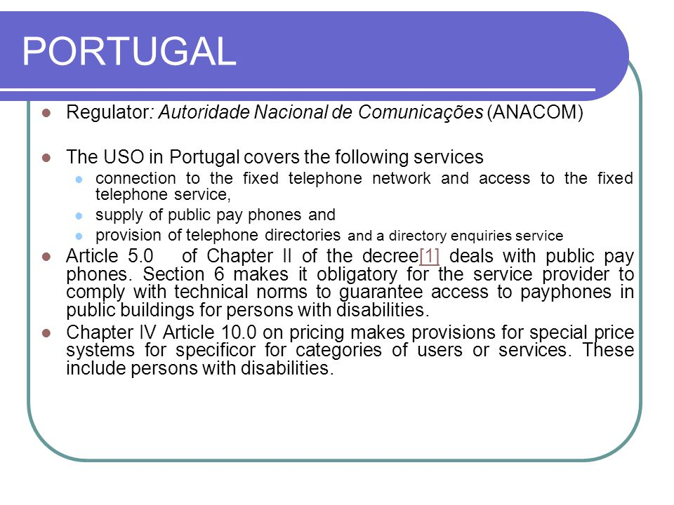 PORTUGAL Regulator: Autoridade Nacional de Comunicações (ANACOM) The USO in Portugal covers the following services connection to the fixed telephone network and access to the fixed telephone service, supply of public pay phones and provision of telephone directories and a directory enquiries service Article 5.0 of Chapter II of the decree[1] deals with public pay phones.