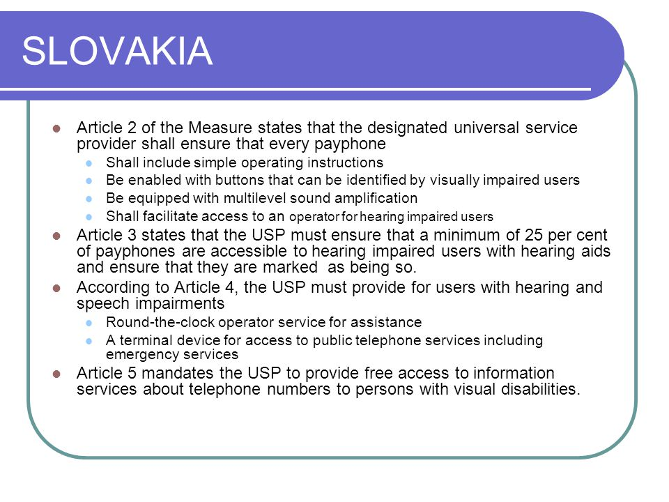 SLOVAKIA Article 2 of the Measure states that the designated universal service provider shall ensure that every payphone Shall include simple operating instructions Be enabled with buttons that can be identified by visually impaired users Be equipped with multilevel sound amplification Shall facilitate access to an operator for hearing impaired users Article 3 states that the USP must ensure that a minimum of 25 per cent of payphones are accessible to hearing impaired users with hearing aids and ensure that they are marked as being so.