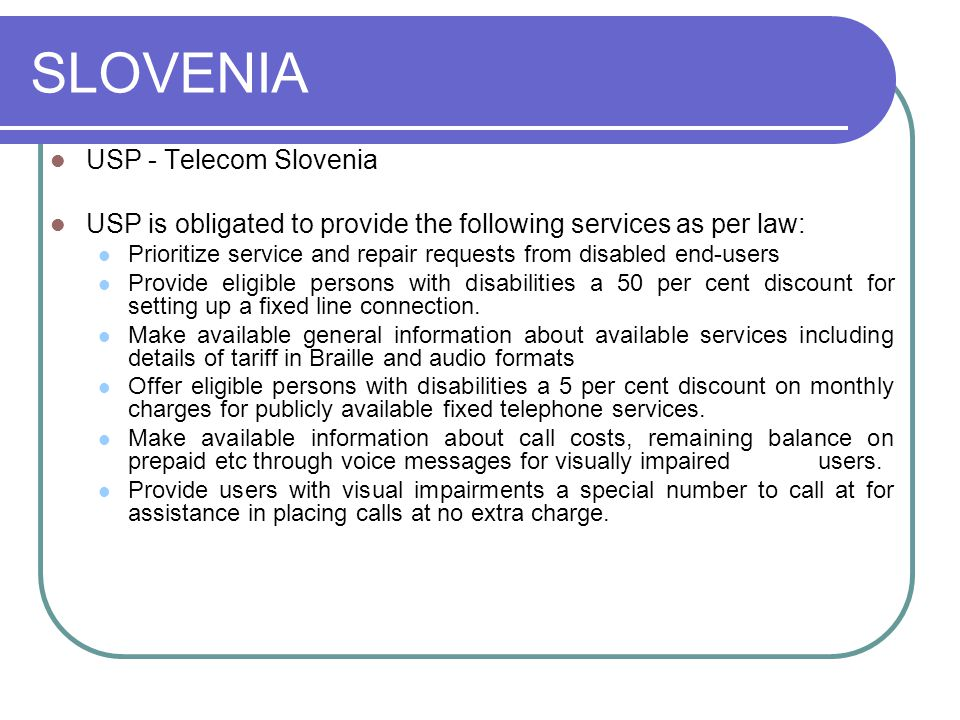 SLOVENIA USP - Telecom Slovenia USP is obligated to provide the following services as per law: Prioritize service and repair requests from disabled end-users Provide eligible persons with disabilities a 50 per cent discount for setting up a fixed line connection.
