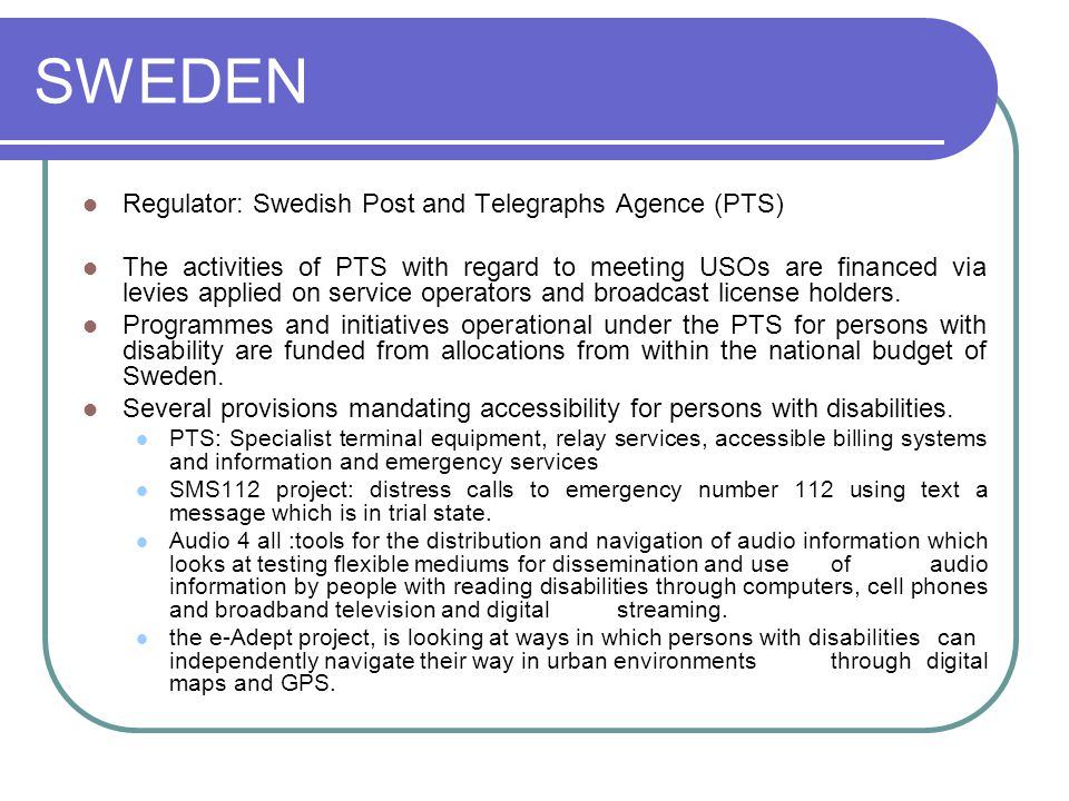 SWEDEN Regulator: Swedish Post and Telegraphs Agence (PTS) The activities of PTS with regard to meeting USOs are financed via levies applied on service operators and broadcast license holders.