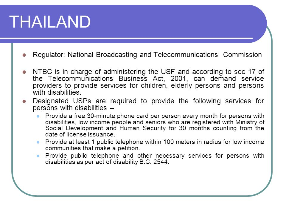 THAILAND Regulator: National Broadcasting and Telecommunications Commission NTBC is in charge of administering the USF and according to sec 17 of the