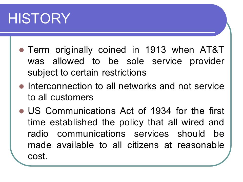 HISTORY Term originally coined in 1913 when AT&T was allowed to be sole service provider subject to certain restrictions Interconnection to all networks and not service to all customers US Communications Act of 1934 for the first time established the policy that all wired and radio communications services should be made available to all citizens at reasonable cost.
