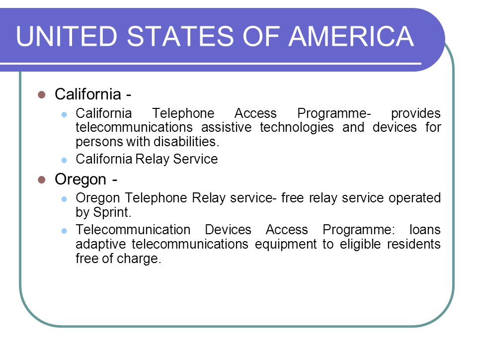 UNITED STATES OF AMERICA California - California Telephone Access Programme- provides telecommunications assistive technologies and devices for persons with disabilities.
