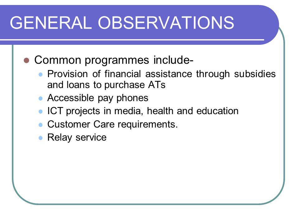 GENERAL OBSERVATIONS Common programmes include- Provision of financial assistance through subsidies and loans to purchase ATs Accessible pay phones ICT projects in media, health and education Customer Care requirements.