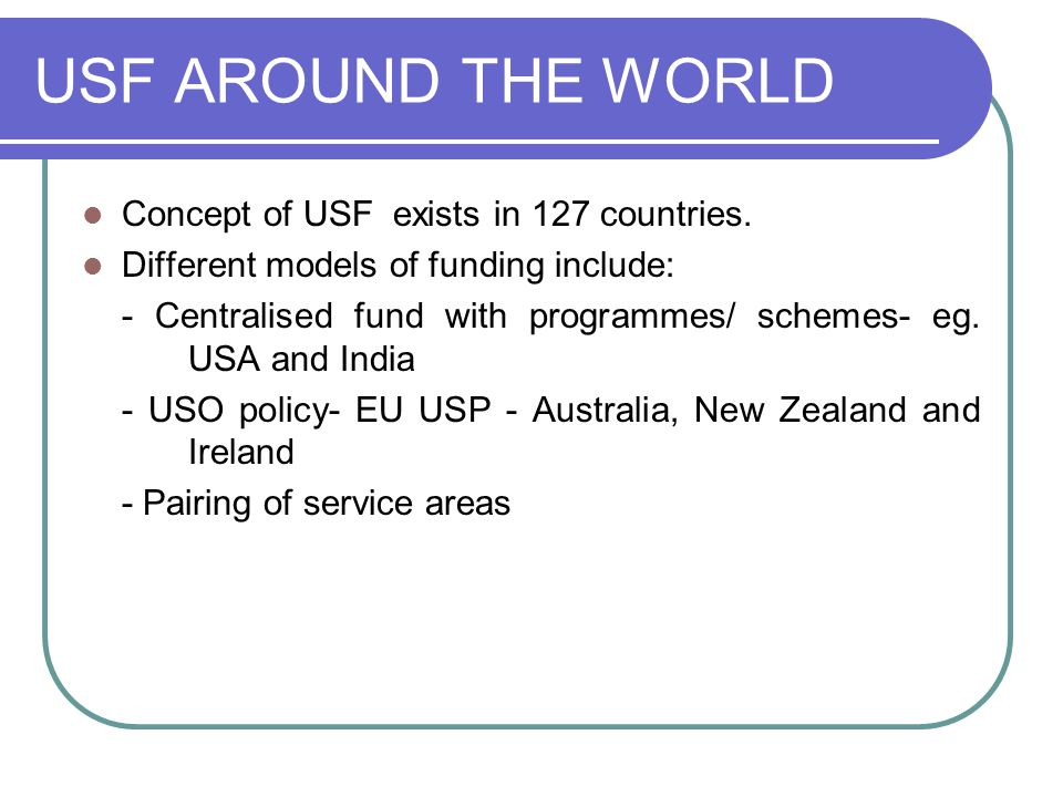 USF AROUND THE WORLD Concept of USF exists in 127 countries. Different models of funding include: - Centralised fund with programmes/ schemes- eg. USA