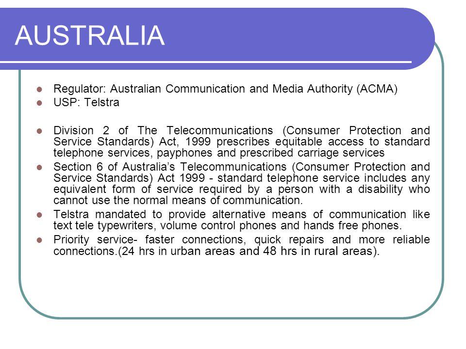 AUSTRALIA Regulator: Australian Communication and Media Authority (ACMA) USP: Telstra Division 2 of The Telecommunications (Consumer Protection and Service Standards) Act, 1999 prescribes equitable access to standard telephone services, payphones and prescribed carriage services Section 6 of Australia's Telecommunications (Consumer Protection and Service Standards) Act 1999 - standard telephone service includes any equivalent form of service required by a person with a disability who cannot use the normal means of communication.