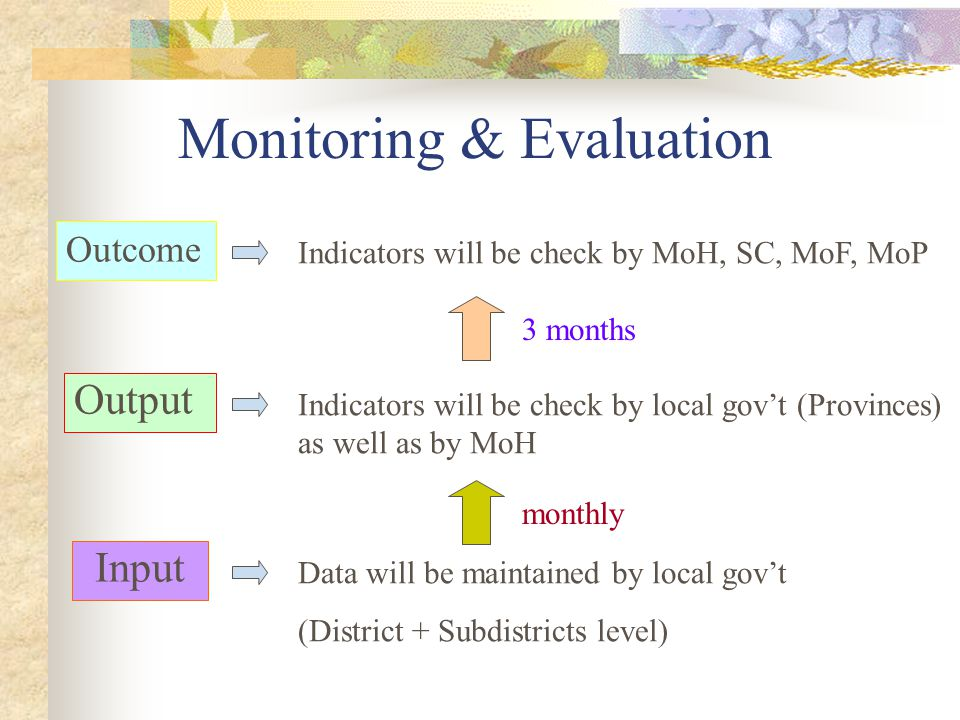Monitoring & Evaluation Outcome Indicators will be check by MoH, SC, MoF, MoP Output Indicators will be check by local gov't (Provinces) as well as by MoH Input Data will be maintained by local gov't (District + Subdistricts level) monthly 3 months