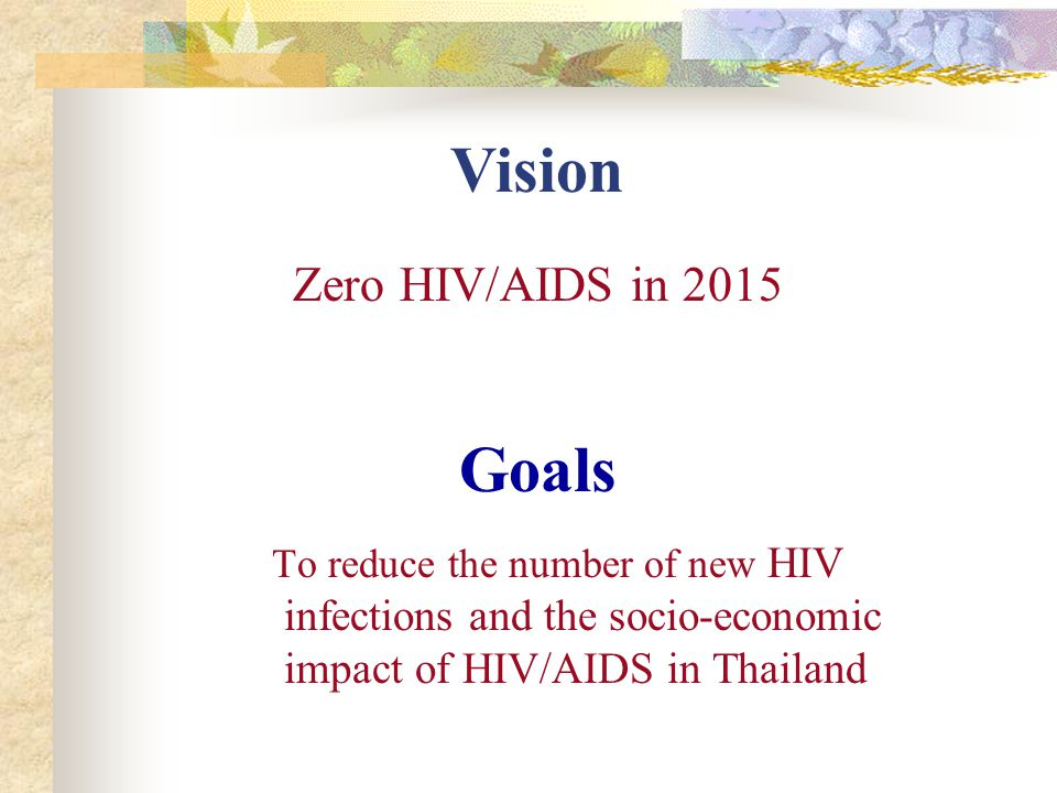 Goals To reduce the number of new HIV infections and the socio-economic impact of HIV/AIDS in Thailand Vision Zero HIV/AIDS in 2015