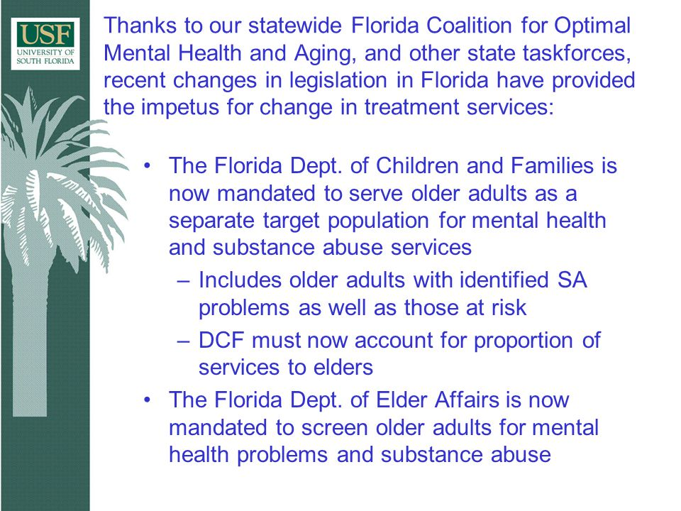 Thanks to our statewide Florida Coalition for Optimal Mental Health and Aging, and other state taskforces, recent changes in legislation in Florida have provided the impetus for change in treatment services: The Florida Dept.
