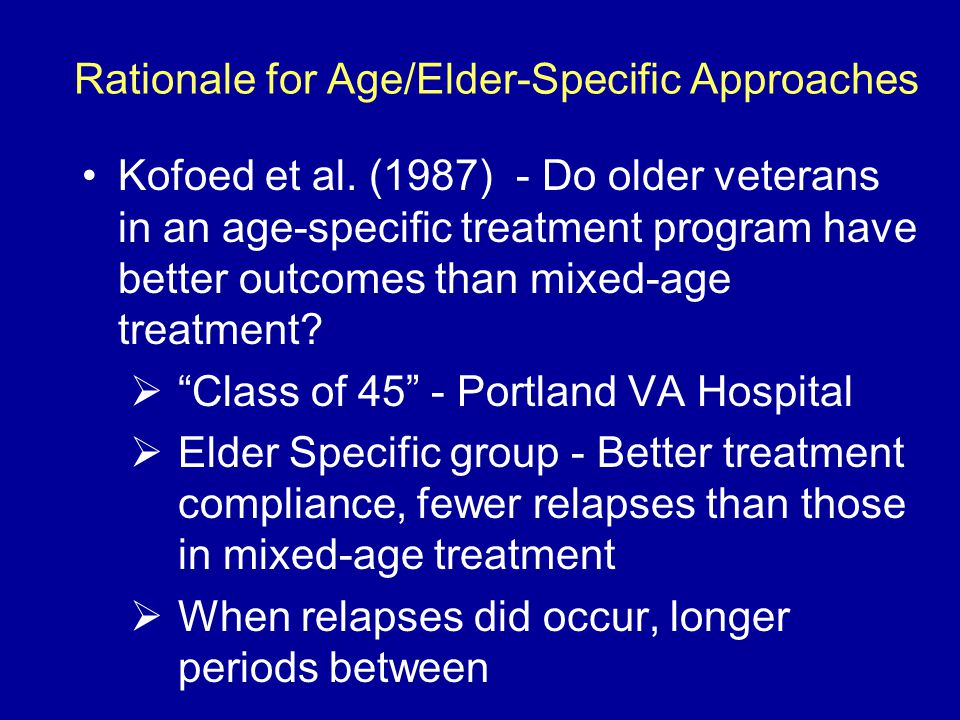 Rationale for Age/Elder-Specific Approaches Kofoed et al. (1987) - Do older veterans in an age-specific treatment program have better outcomes than mi