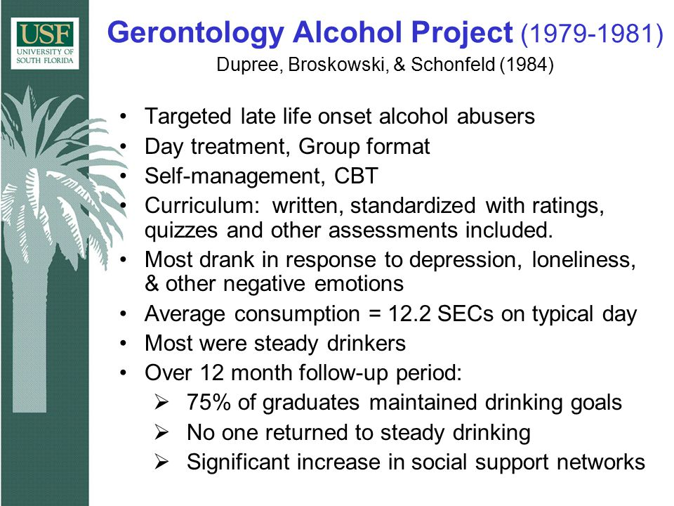 Gerontology Alcohol Project (1979-1981) Dupree, Broskowski, & Schonfeld (1984) Targeted late life onset alcohol abusers Day treatment, Group format Se