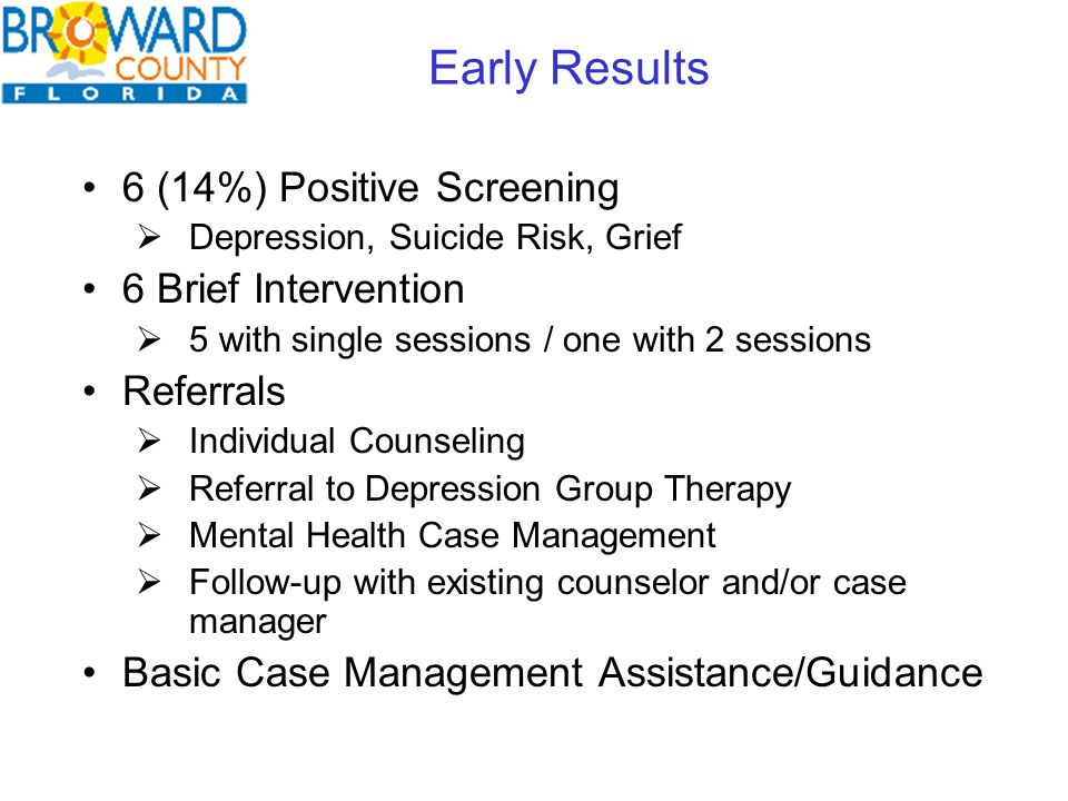6 (14%) Positive Screening  Depression, Suicide Risk, Grief 6 Brief Intervention  5 with single sessions / one with 2 sessions Referrals  Individual Counseling  Referral to Depression Group Therapy  Mental Health Case Management  Follow-up with existing counselor and/or case manager Basic Case Management Assistance/Guidance Early Results