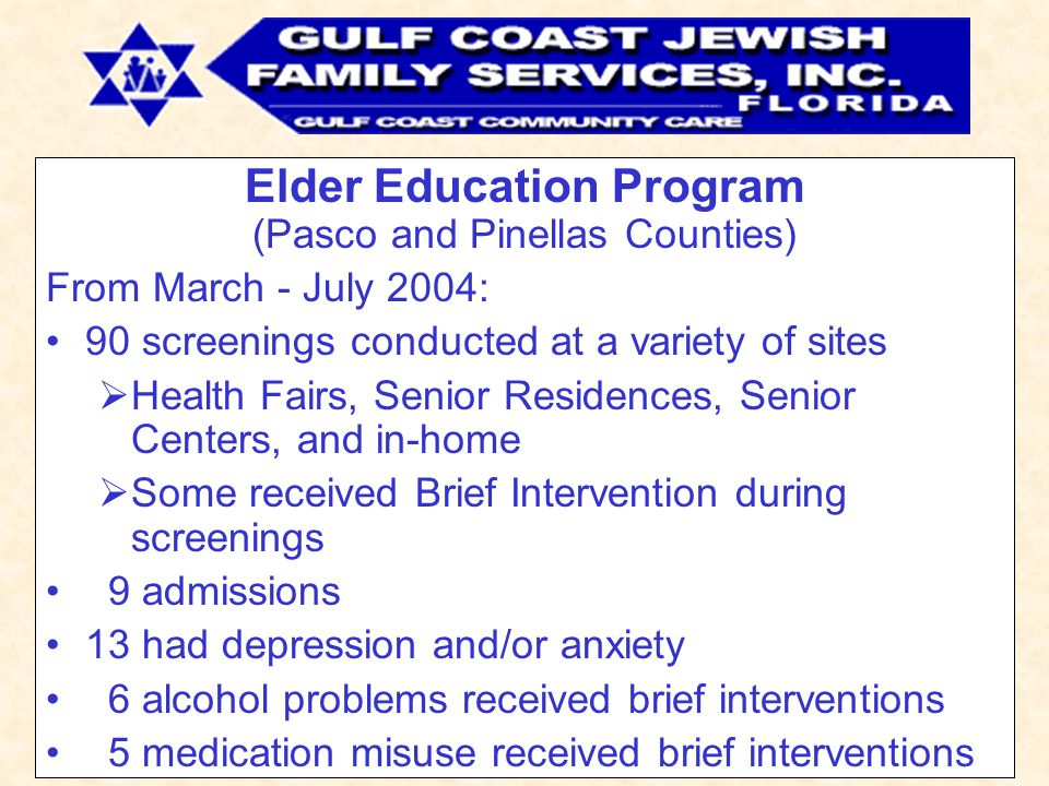 Elder Education Program (Pasco and Pinellas Counties) From March - July 2004: 90 screenings conducted at a variety of sites  Health Fairs, Senior Residences, Senior Centers, and in-home  Some received Brief Intervention during screenings 9 admissions 13 had depression and/or anxiety 6 alcohol problems received brief interventions 5 medication misuse received brief interventions