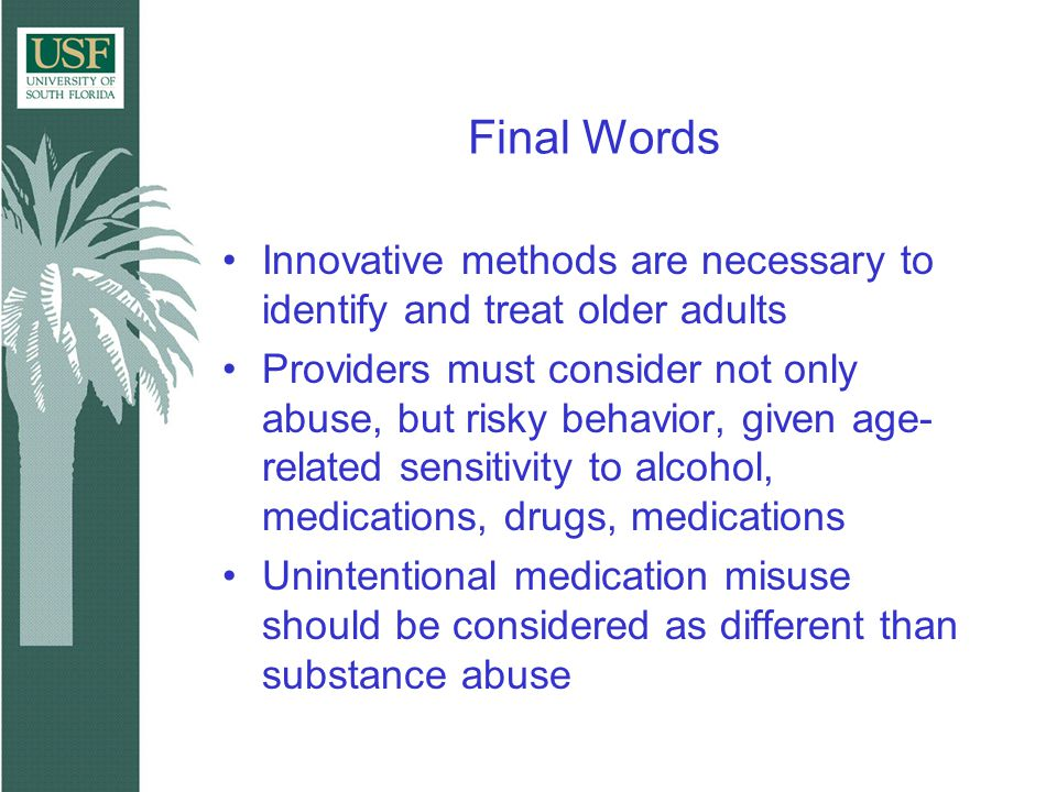 Final Words Innovative methods are necessary to identify and treat older adults Providers must consider not only abuse, but risky behavior, given age- related sensitivity to alcohol, medications, drugs, medications Unintentional medication misuse should be considered as different than substance abuse