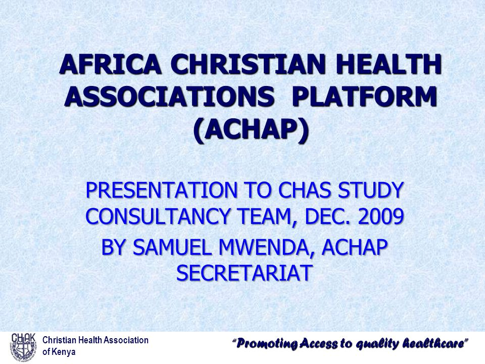 Promoting Access to quality healthcare Christian Health Association of Kenya AFRICA CHRISTIAN HEALTH ASSOCIATIONS PLATFORM (ACHAP) PRESENTATION TO CHAS STUDY CONSULTANCY TEAM, DEC.