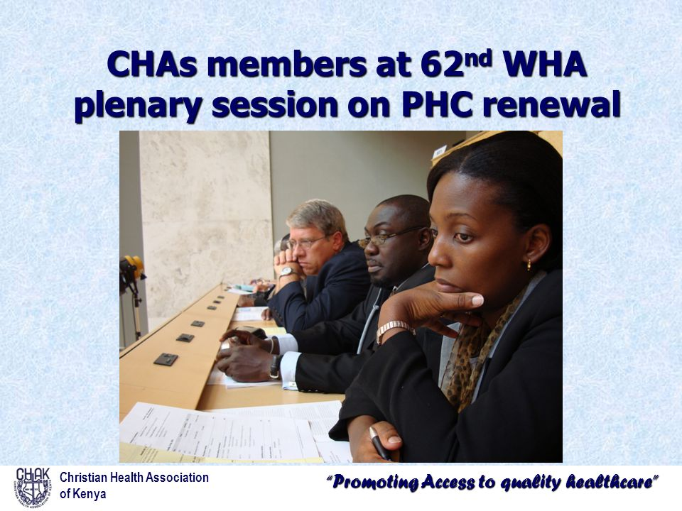 """""""Promoting Access to quality healthcare"""" CHAs members at 62 nd WHA plenary session on PHC renewal Christian Health Association of Kenya"""