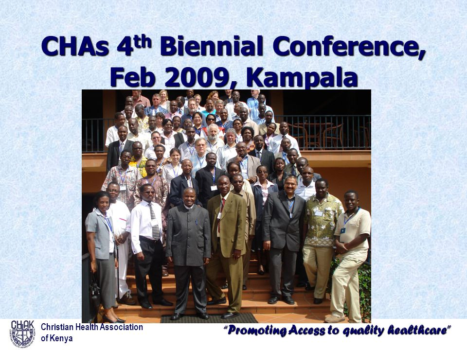 """""""Promoting Access to quality healthcare"""" CHAs 4 th Biennial Conference, Feb 2009, Kampala Christian Health Association of Kenya"""