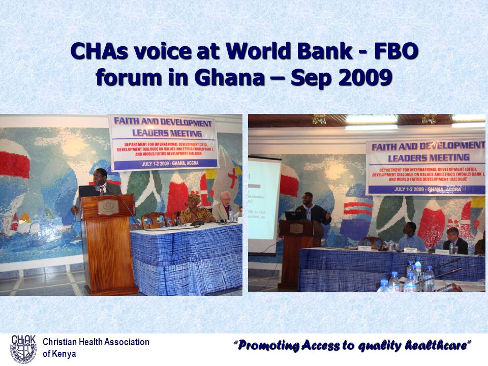 Promoting Access to quality healthcare CHAs voice at World Bank - FBO forum in Ghana – Sep 2009 Christian Health Association of Kenya