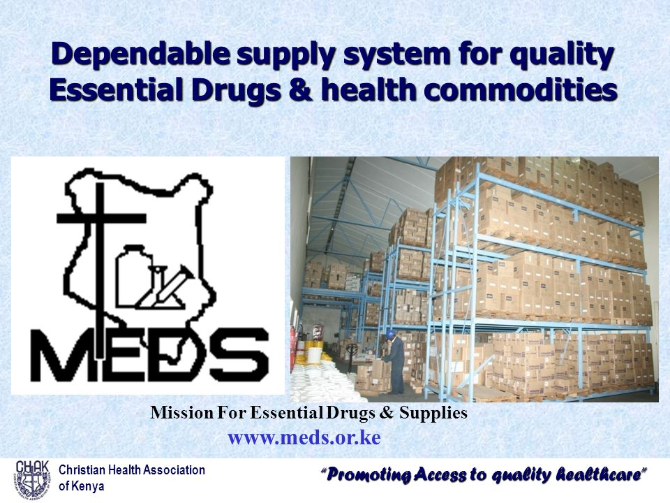 Promoting Access to quality healthcare Christian Health Association of Kenya Dependable supply system for quality Essential Drugs & health commodities Mission For Essential Drugs & Supplies www.meds.or.ke