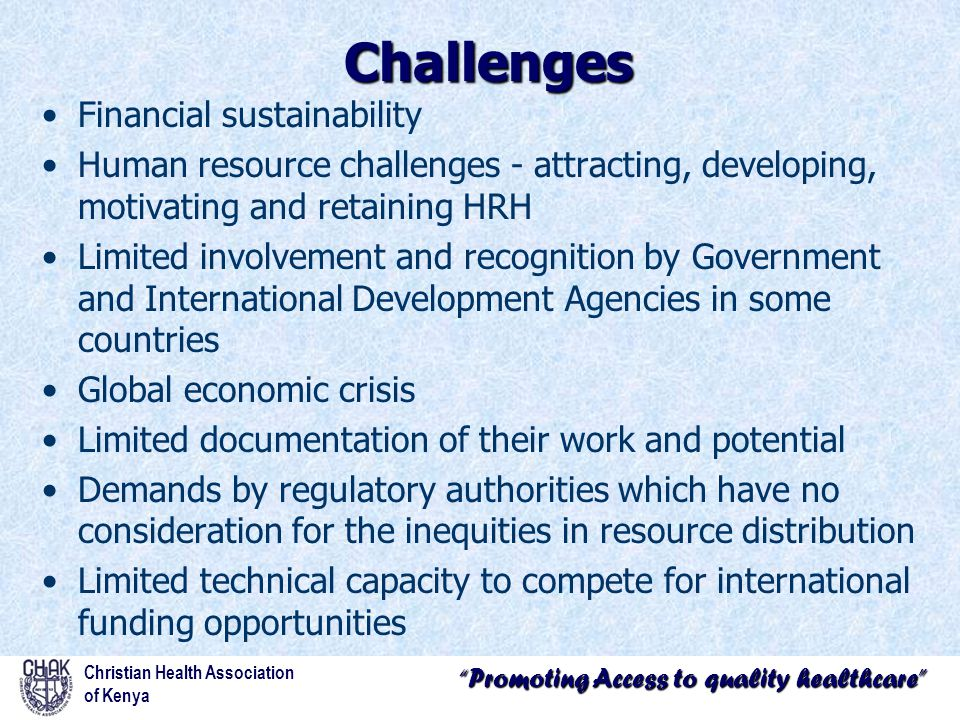 Promoting Access to quality healthcare Challenges Financial sustainability Human resource challenges - attracting, developing, motivating and retaining HRH Limited involvement and recognition by Government and International Development Agencies in some countries Global economic crisis Limited documentation of their work and potential Demands by regulatory authorities which have no consideration for the inequities in resource distribution Limited technical capacity to compete for international funding opportunities Christian Health Association of Kenya