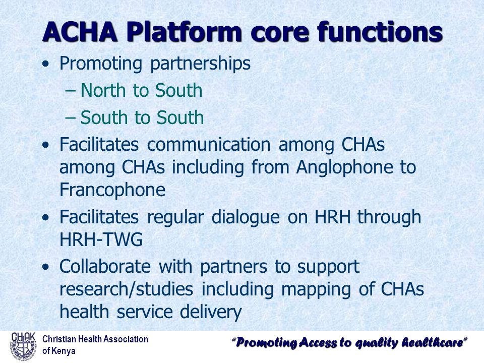 Promoting Access to quality healthcare Promoting partnerships –North to South –South to South Facilitates communication among CHAs among CHAs including from Anglophone to Francophone Facilitates regular dialogue on HRH through HRH-TWG Collaborate with partners to support research/studies including mapping of CHAs health service delivery Christian Health Association of Kenya ACHA Platform core functions